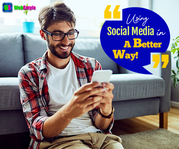 Use Social Media In A Better Way For Maximized Benefits